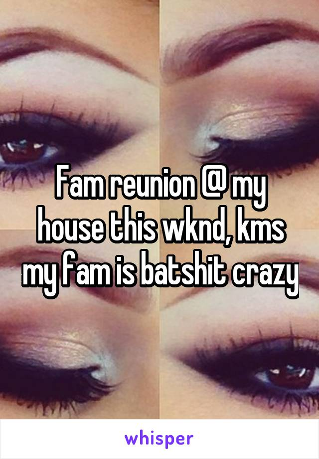 Fam reunion @ my house this wknd, kms my fam is batshit crazy