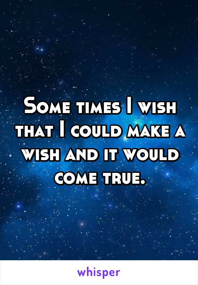 Some times I wish that I could make a wish and it would come true.
