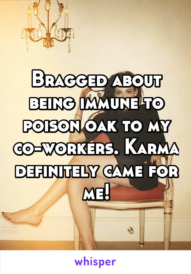 Bragged about being immune to poison oak to my co-workers. Karma definitely came for me!