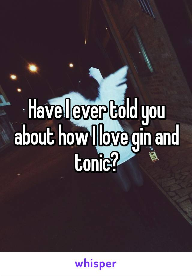 Have I ever told you about how I love gin and tonic?