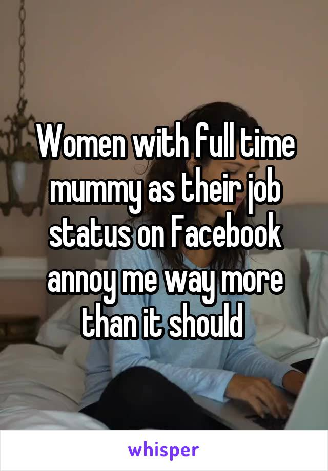 Women with full time mummy as their job status on Facebook annoy me way more than it should