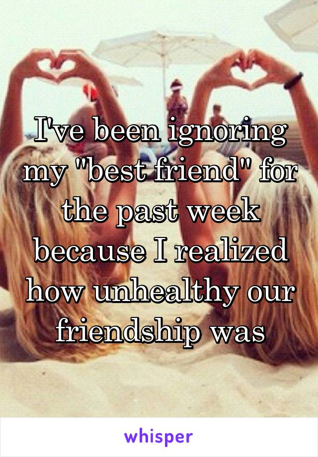 """I've been ignoring my """"best friend"""" for the past week because I realized how unhealthy our friendship was"""