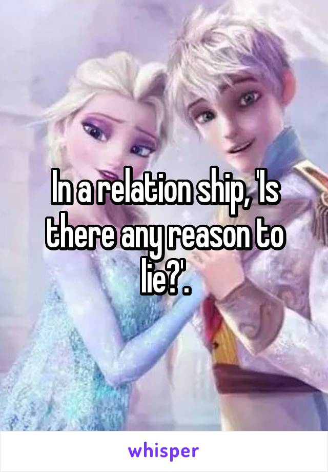 In a relation ship, 'Is there any reason to lie?'.