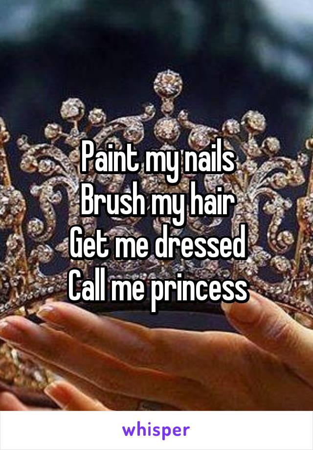 Paint my nails Brush my hair Get me dressed Call me princess
