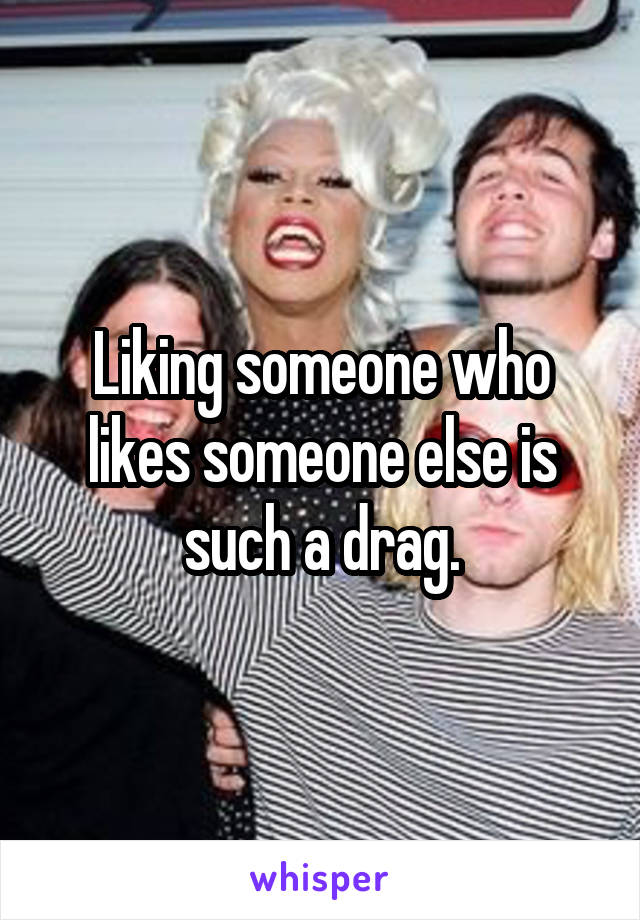 Liking someone who likes someone else is such a drag.