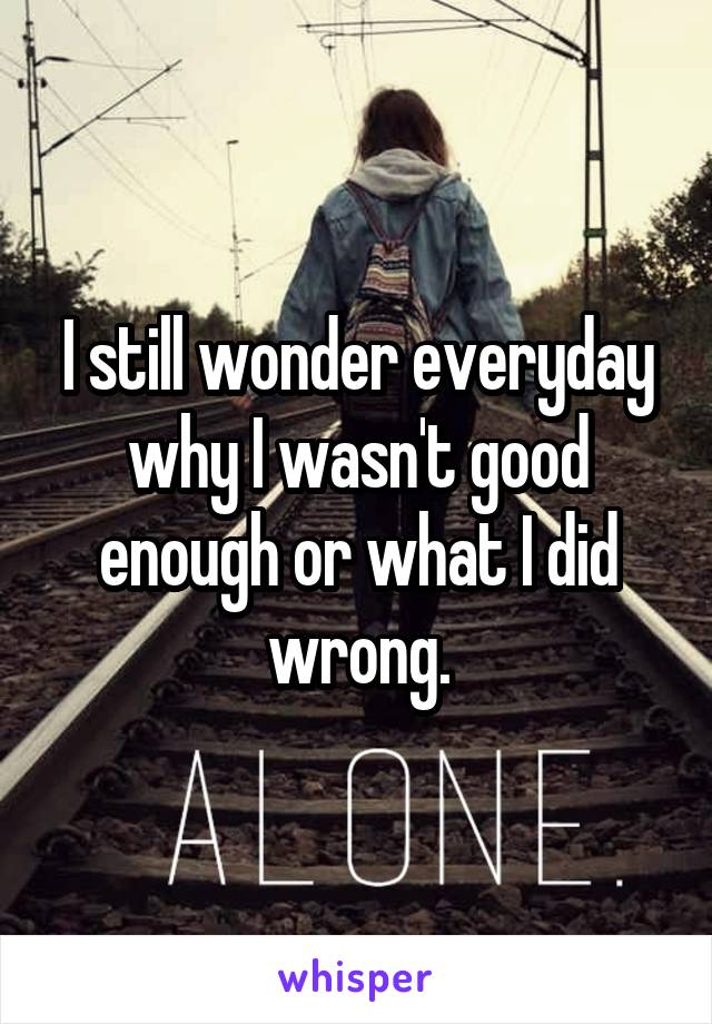 I still wonder everyday why I wasn't good enough or what I did wrong.
