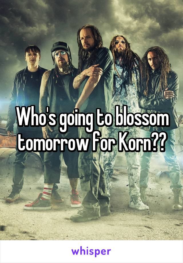 Who's going to blossom tomorrow for Korn??
