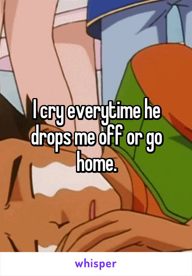 I cry everytime he drops me off or go home.
