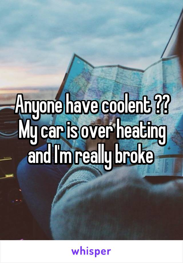 Anyone have coolent ?? My car is over heating and I'm really broke