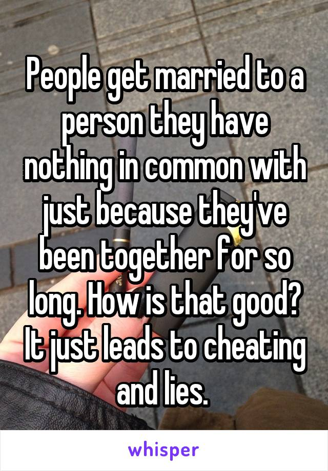People get married to a person they have nothing in common with just because they've been together for so long. How is that good? It just leads to cheating and lies.