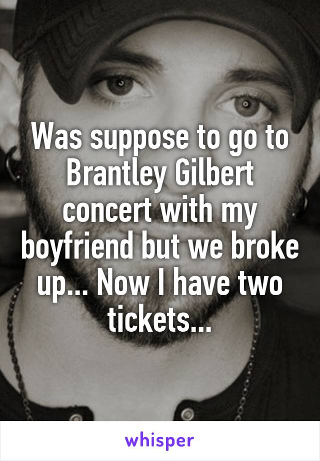Was suppose to go to Brantley Gilbert concert with my boyfriend but we broke up... Now I have two tickets...