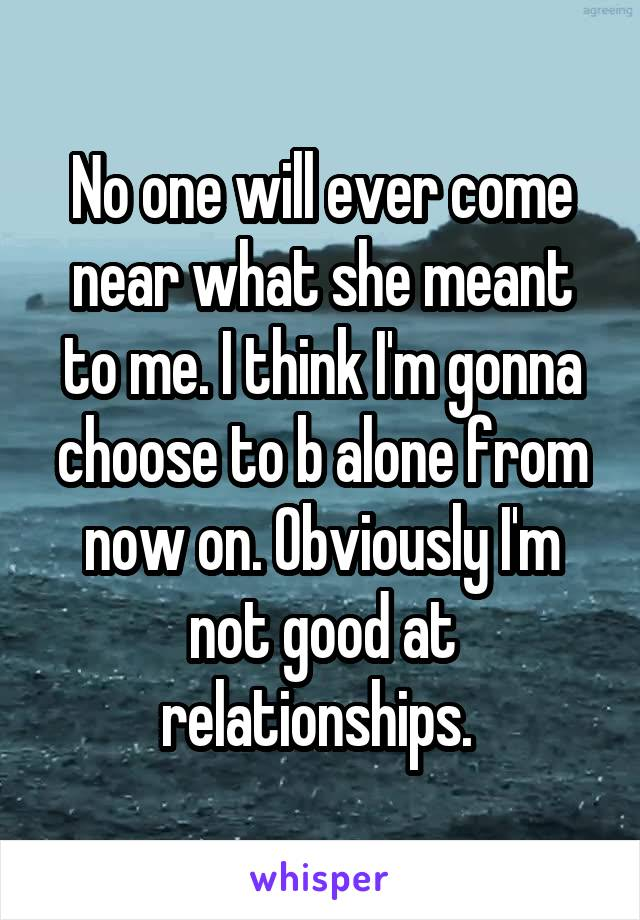 No one will ever come near what she meant to me. I think I'm gonna choose to b alone from now on. Obviously I'm not good at relationships.