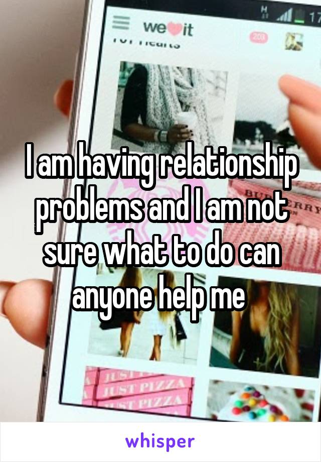I am having relationship problems and I am not sure what to do can anyone help me