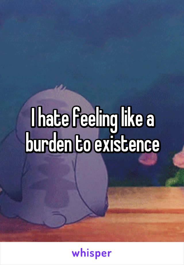 I hate feeling like a burden to existence