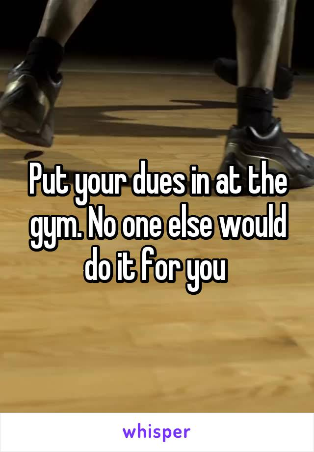 Put your dues in at the gym. No one else would do it for you