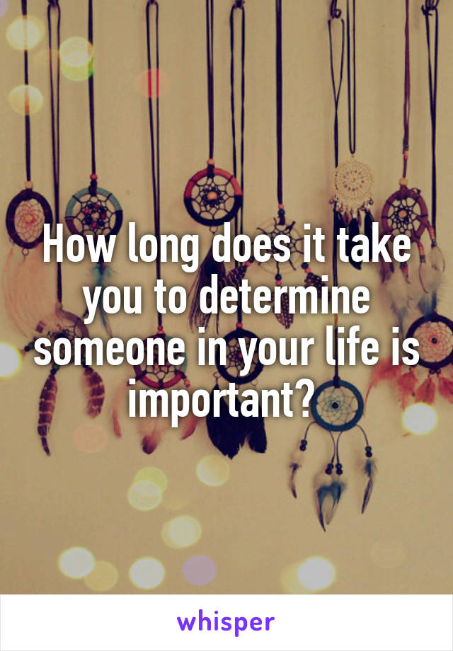 How long does it take you to determine someone in your life is important?