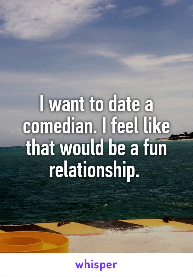 I want to date a comedian. I feel like that would be a fun relationship.