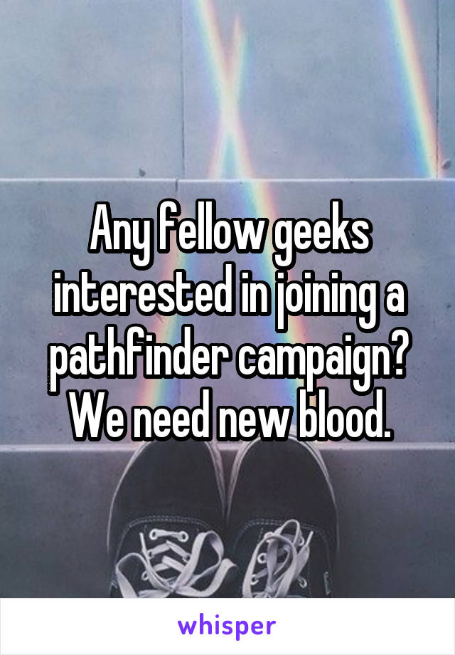 Any fellow geeks interested in joining a pathfinder campaign? We need new blood.