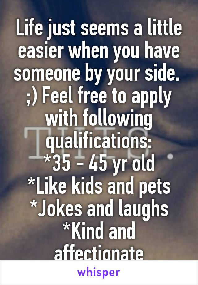 Life just seems a little easier when you have someone by your side.  ;) Feel free to apply with following qualifications: *35 - 45 yr old *Like kids and pets *Jokes and laughs *Kind and affectionate