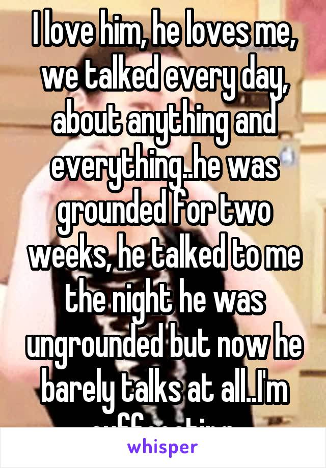 I love him, he loves me, we talked every day, about anything and everything..he was grounded for two weeks, he talked to me the night he was ungrounded but now he barely talks at all..I'm suffocating