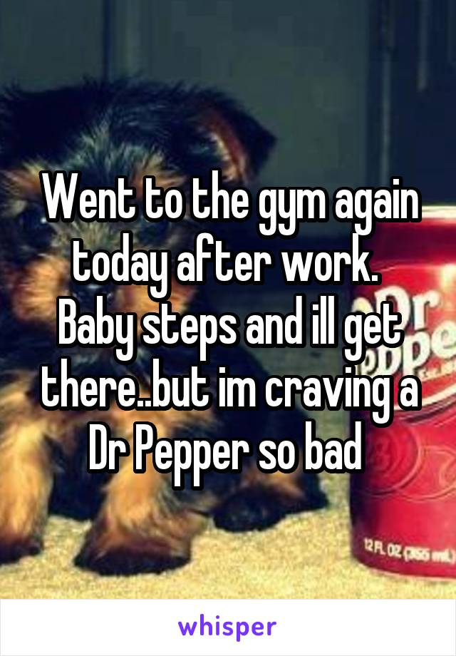 Went to the gym again today after work.  Baby steps and ill get there..but im craving a Dr Pepper so bad