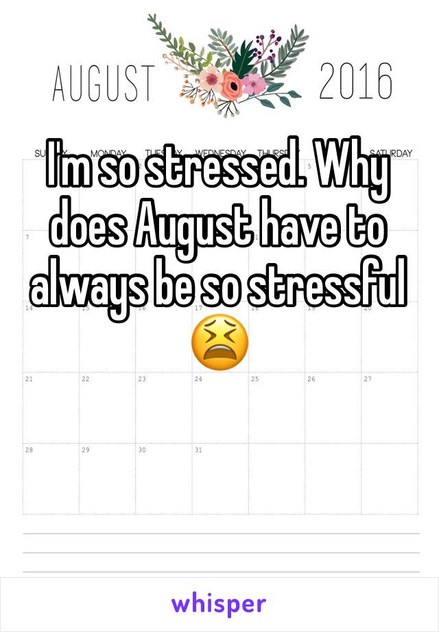 I'm so stressed. Why does August have to always be so stressful 😫
