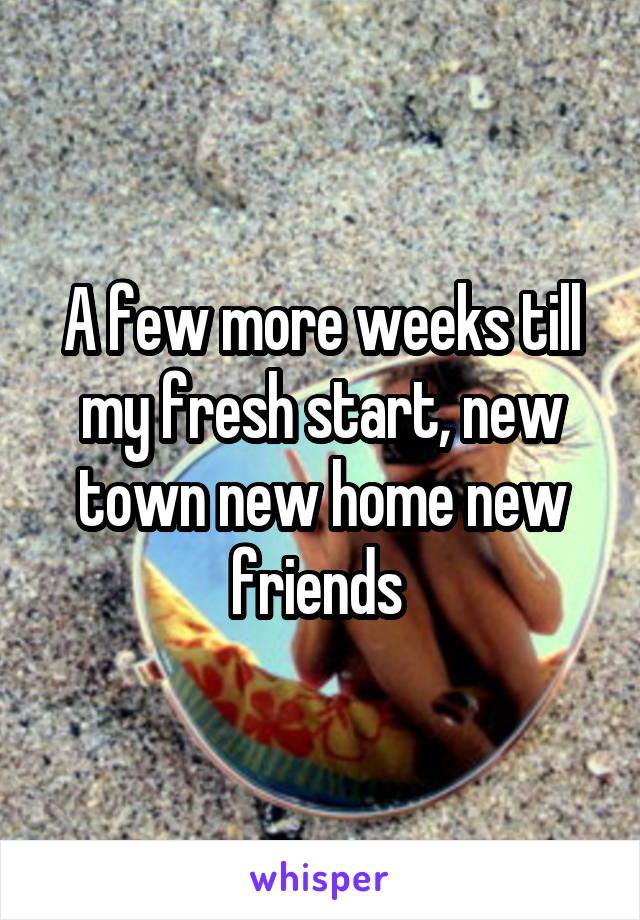 A few more weeks till my fresh start, new town new home new friends