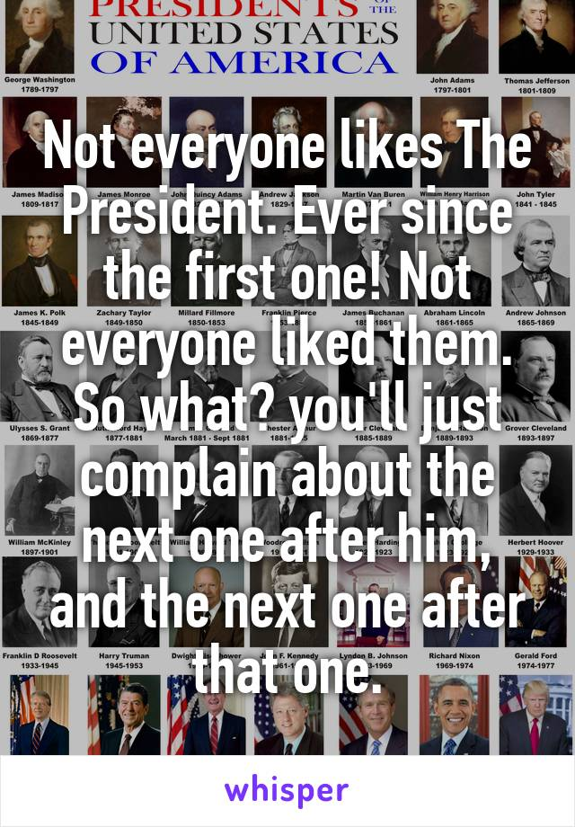 Not everyone likes The President. Ever since the first one! Not everyone liked them. So what? you'll just complain about the next one after him, and the next one after that one.