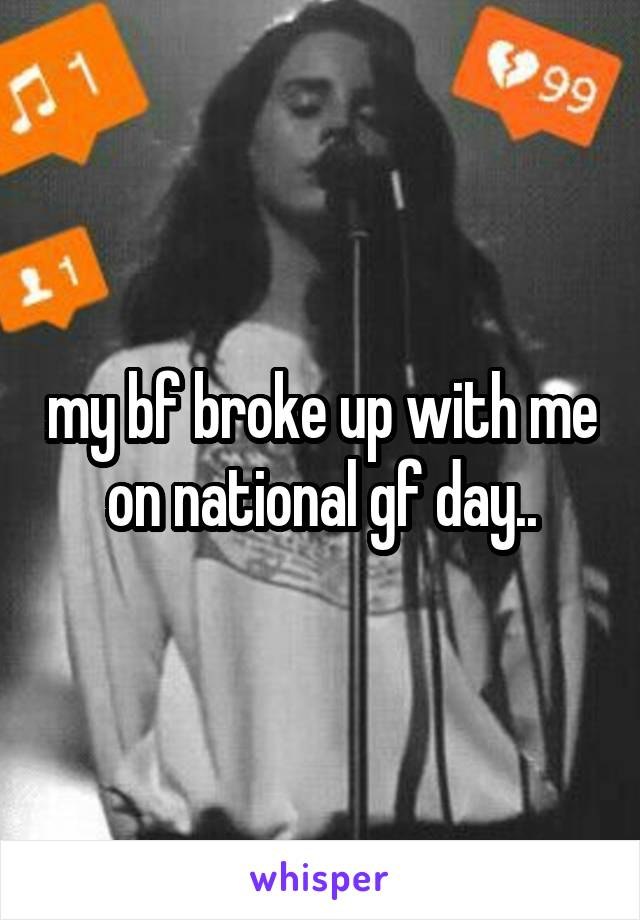 my bf broke up with me on national gf day..