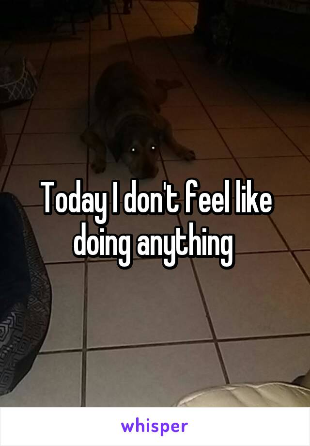 Today I don't feel like doing anything