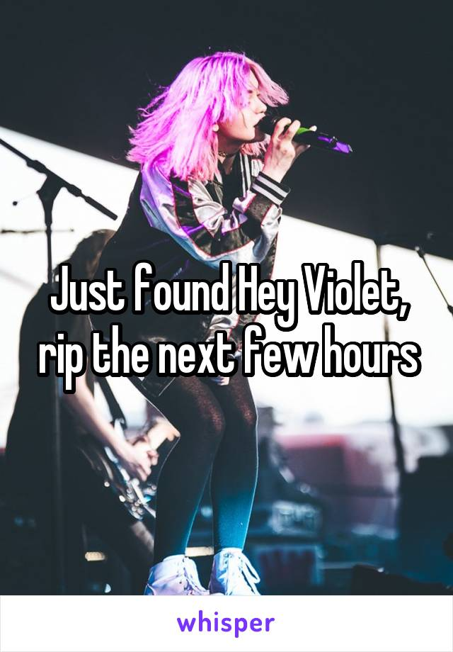 Just found Hey Violet, rip the next few hours