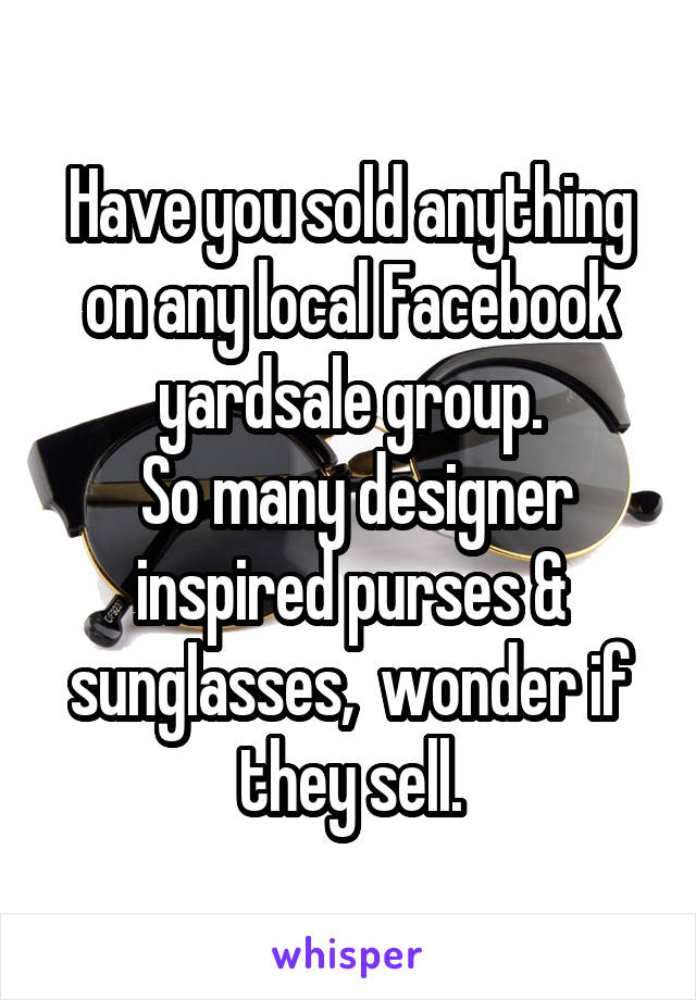 Have you sold anything on any local Facebook yardsale group.  So many designer inspired purses & sunglasses,  wonder if they sell.