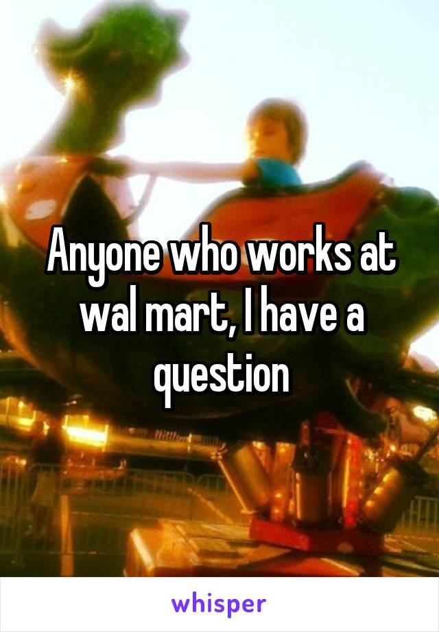 Anyone who works at wal mart, I have a question
