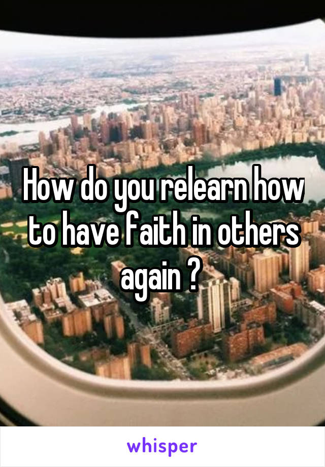 How do you relearn how to have faith in others again ?