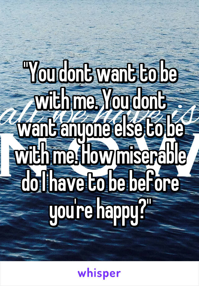 """""""You dont want to be with me. You dont want anyone else to be with me. How miserable do I have to be before you're happy?"""""""