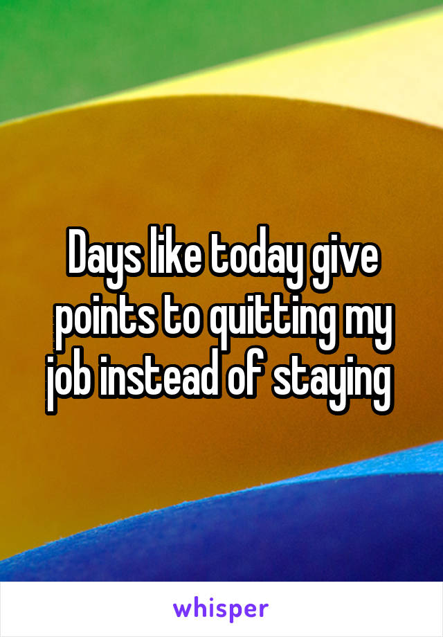 Days like today give points to quitting my job instead of staying