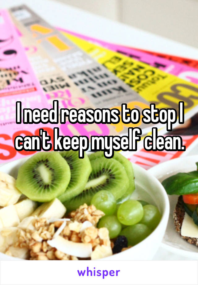 I need reasons to stop I can't keep myself clean.