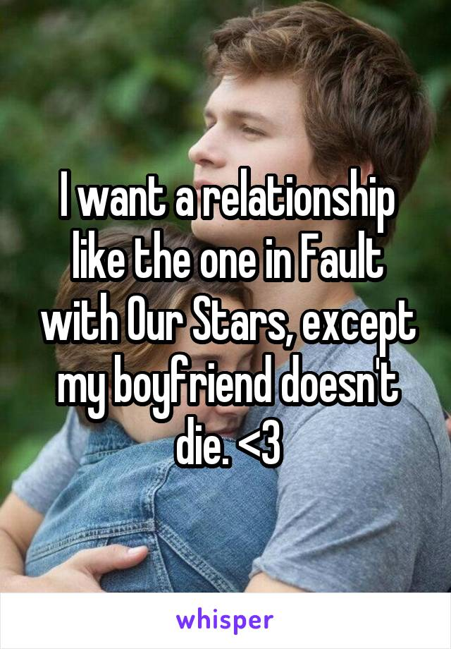 I want a relationship like the one in Fault with Our Stars, except my boyfriend doesn't die. <3