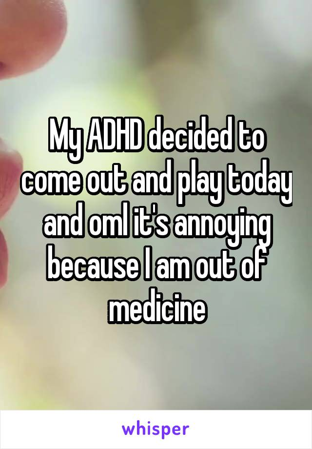 My ADHD decided to come out and play today and oml it's annoying because I am out of medicine