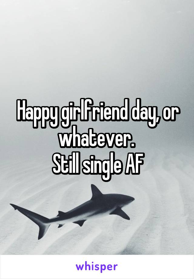 Happy girlfriend day, or whatever.  Still single AF