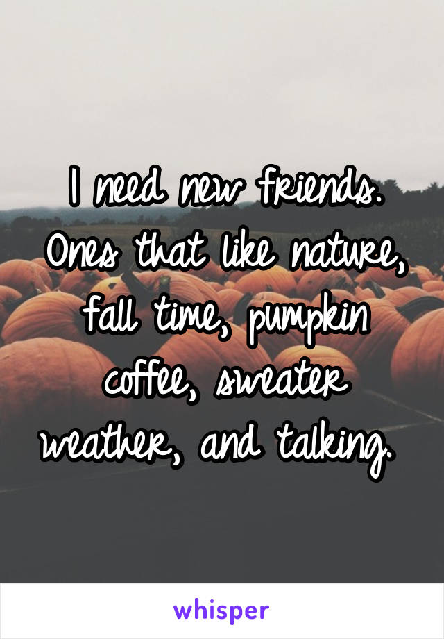 I need new friends. Ones that like nature, fall time, pumpkin coffee, sweater weather, and talking.