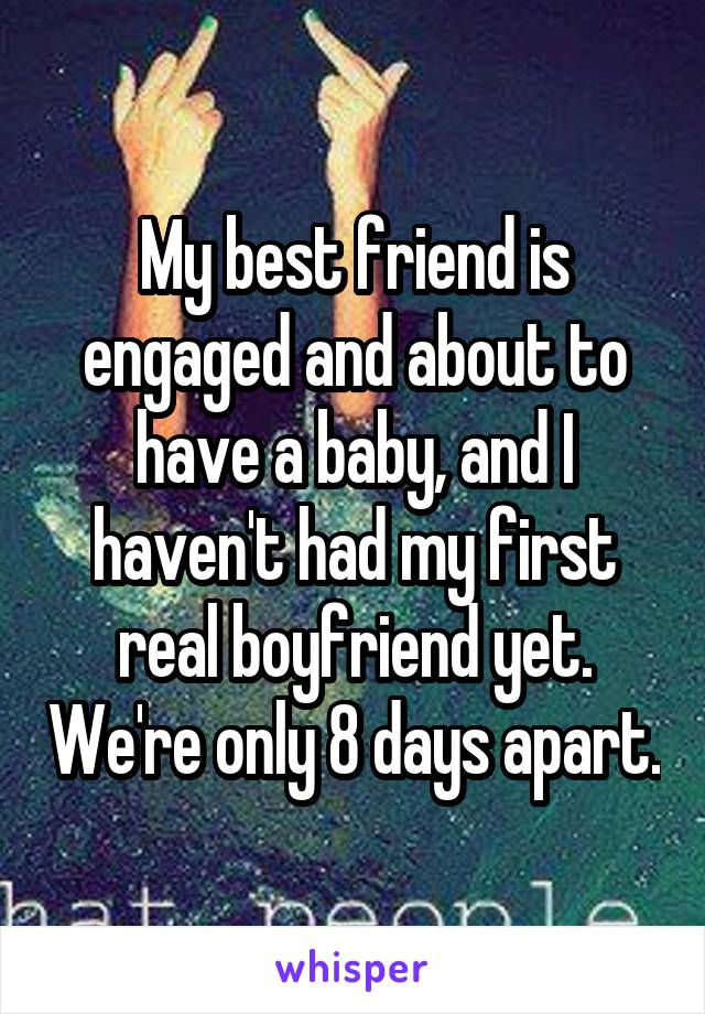 My best friend is engaged and about to have a baby, and I haven't had my first real boyfriend yet. We're only 8 days apart.