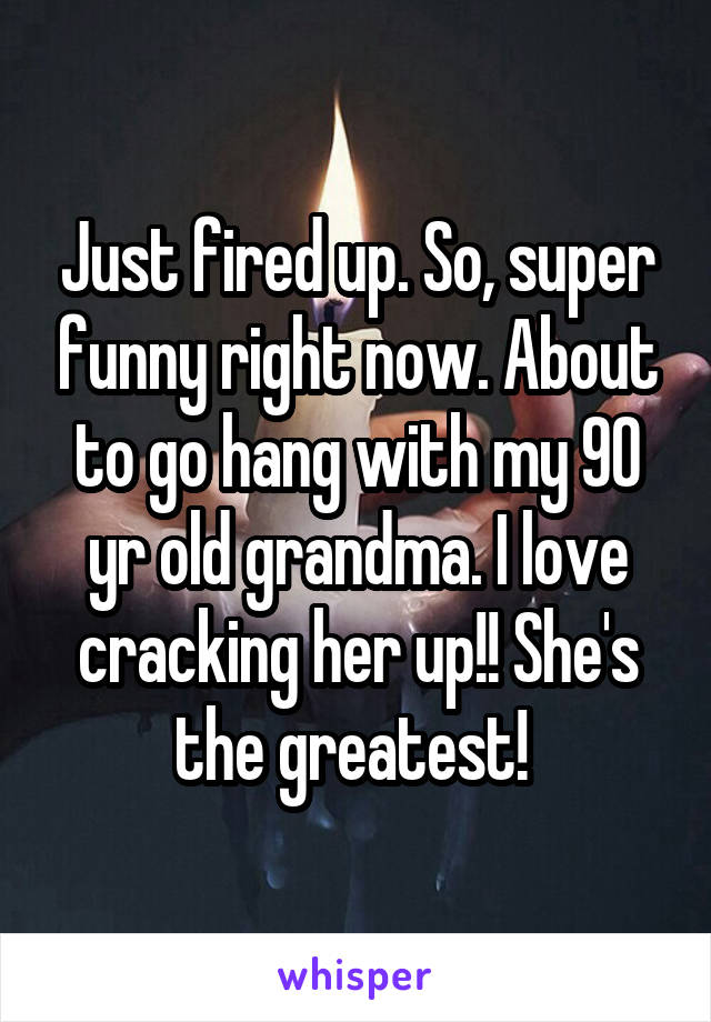 Just fired up. So, super funny right now. About to go hang with my 90 yr old grandma. I love cracking her up!! She's the greatest!