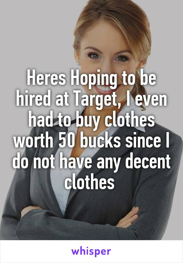 Heres Hoping to be hired at Target, I even had to buy clothes worth 50 bucks since I do not have any decent clothes