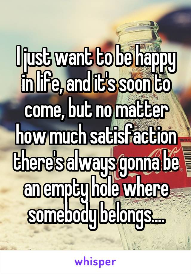 I just want to be happy in life, and it's soon to come, but no matter how much satisfaction there's always gonna be an empty hole where somebody belongs....