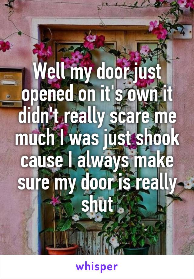 Well my door just opened on it's own it didn't really scare me much I was just shook cause I always make sure my door is really shut