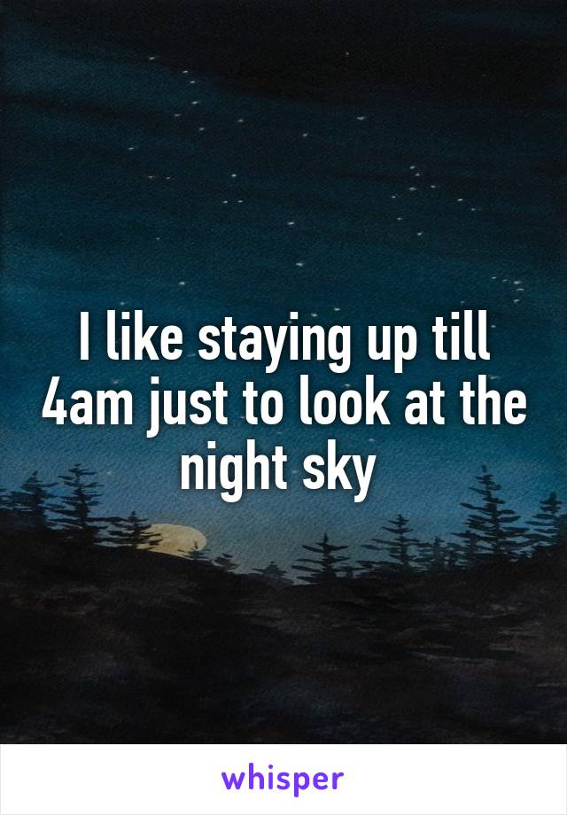 I like staying up till 4am just to look at the night sky