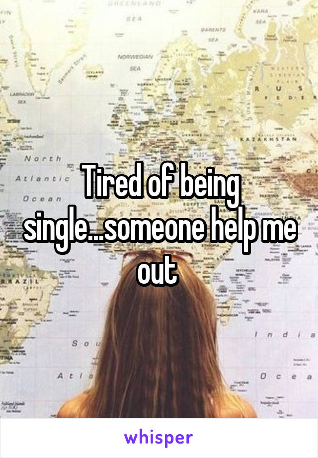 Tired of being single...someone help me out