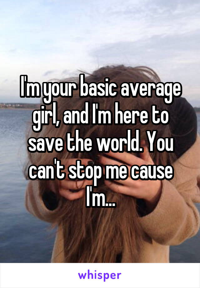 I'm your basic average girl, and I'm here to save the world. You can't stop me cause I'm...