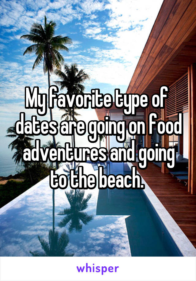My favorite type of  dates are going on food adventures and going to the beach.
